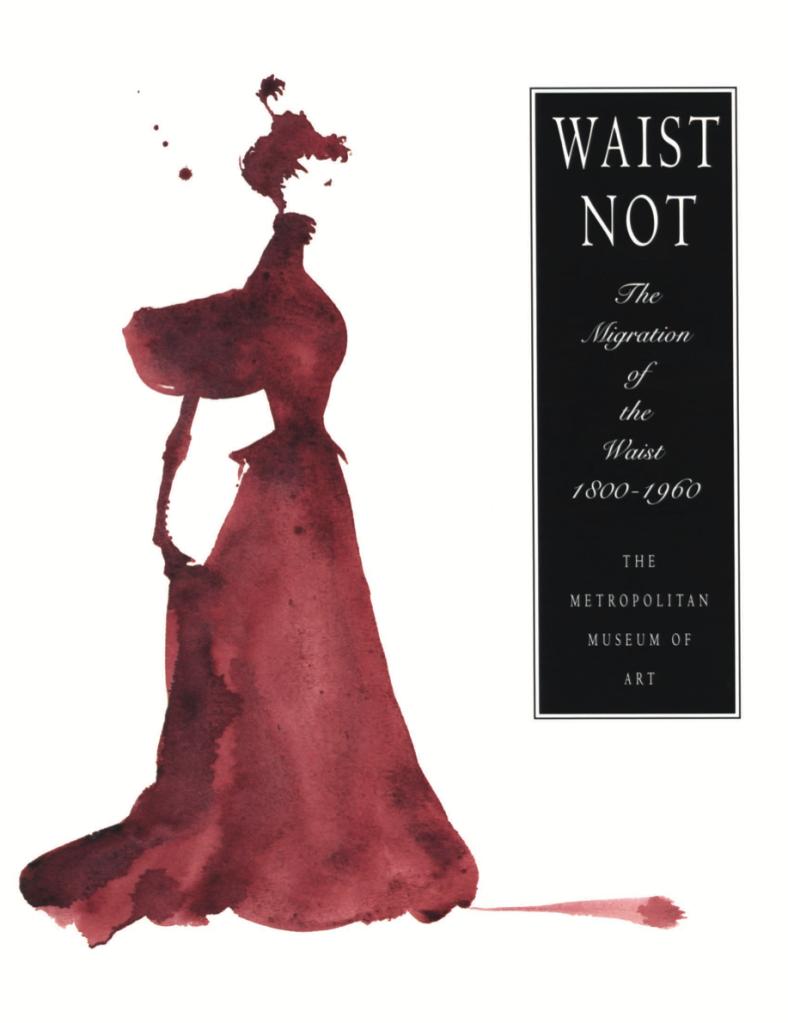 Waist Not: The Migration of the Waist, 1800–1960 Martin, Richard, and Harold Koda (1994)